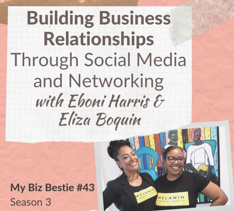 Building Business Relationships Through Social Media and Networking with Eboni Harris and Eliza Boquin